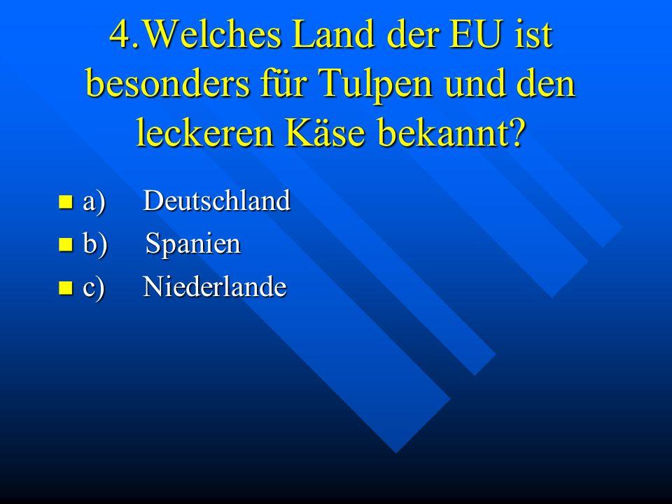 4.Welches Land der EU ist besonders für Tulpen und den leckeren Käse bekannt? a) Deutschland a) Deutschland b) Spanien b) Spanien c) Niederlande c) Ni