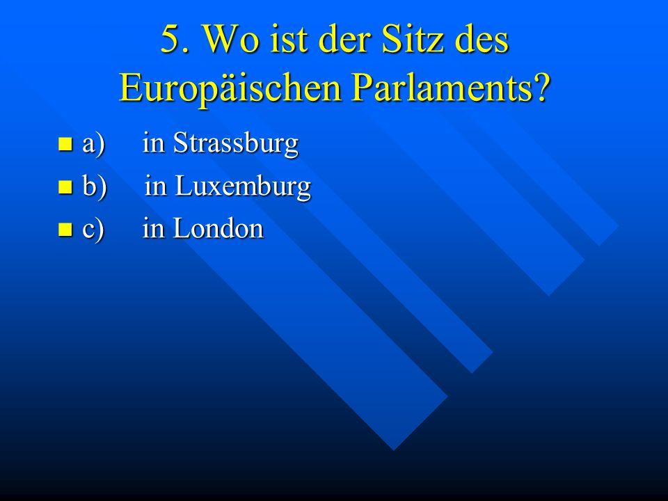 5. Wo ist der Sitz des Europäischen Parlaments? a) in Strassburg a) in Strassburg b) in Luxemburg b) in Luxemburg c) in London c) in London