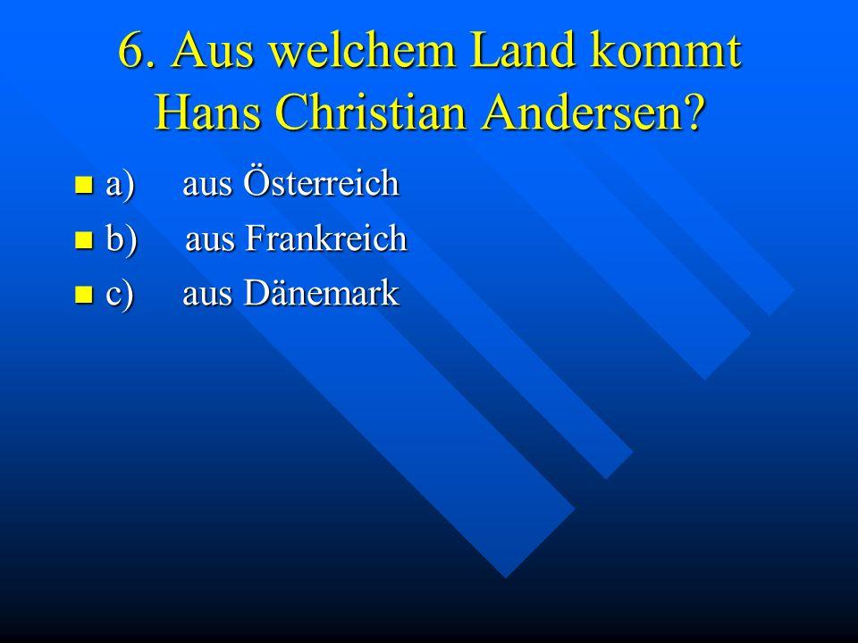 6. Aus welchem Land kommt Hans Christian Andersen? a) aus Österreich a) aus Österreich b) aus Frankreich b) aus Frankreich c) aus Dänemark c) aus Däne