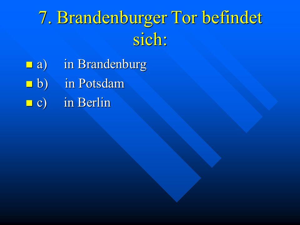 7. Brandenburger Tor befindet sich: a) in Brandenburg a) in Brandenburg b) in Potsdam b) in Potsdam c) in Berlin c) in Berlin