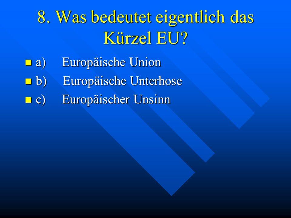 8. Was bedeutet eigentlich das Kürzel EU? a) Europäische Union a) Europäische Union b) Europäische Unterhose b) Europäische Unterhose c) Europäischer