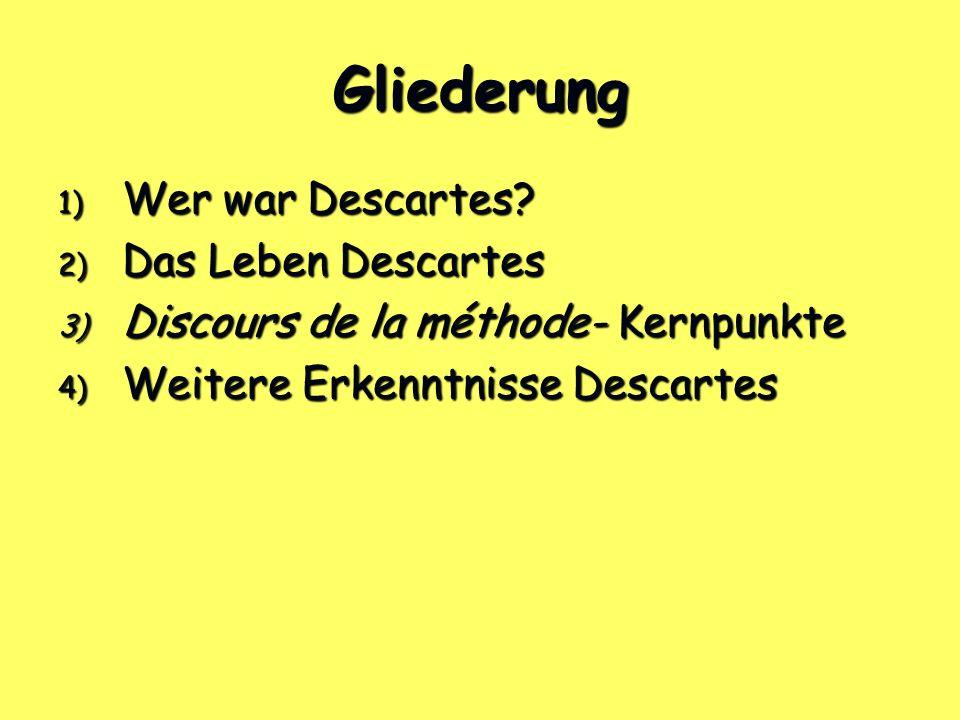 Gliederung 1) Wer war Descartes? 2) Das Leben Descartes 3) Discours de la méthode- Kernpunkte 4) Weitere Erkenntnisse Descartes