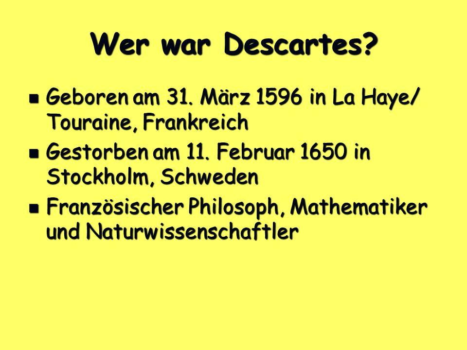 Wer war Descartes? Geboren am 31. März 1596 in La Haye/ Touraine, Frankreich Geboren am 31. März 1596 in La Haye/ Touraine, Frankreich Gestorben am 11