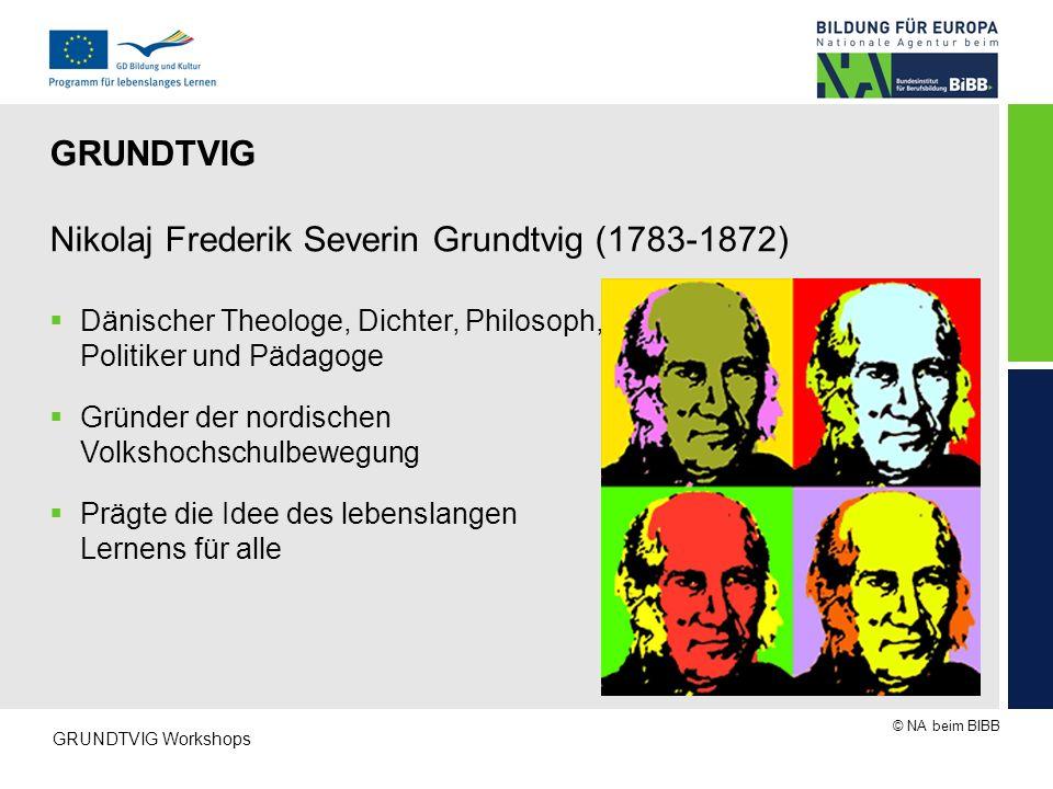 © NA beim BIBB GRUNDTVIG Workshops Nikolaj Frederik Severin Grundtvig (1783-1872)  Dänischer Theologe, Dichter, Philosoph, Politiker und Pädagoge  G