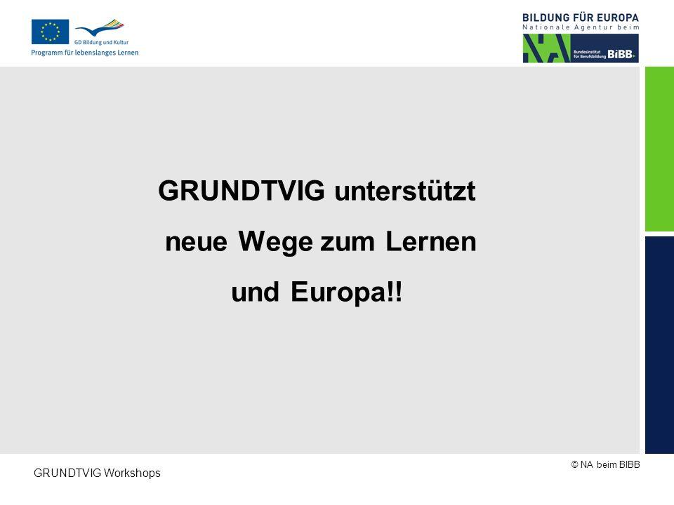 © NA beim BIBB GRUNDTVIG Workshops GRUNDTVIG unterstützt neue Wege zum Lernen und Europa!!