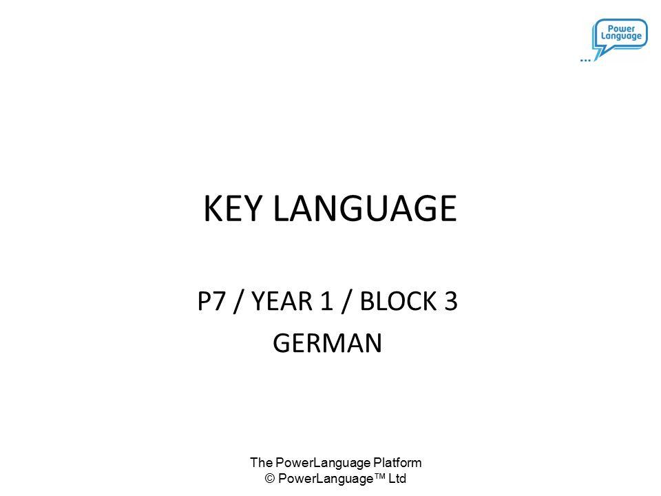 The PowerLanguage Platform © PowerLanguage™ Ltd KEY LANGUAGE P7 / YEAR 1 / BLOCK 3 GERMAN