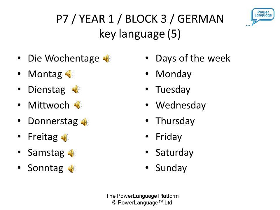 The PowerLanguage Platform © PowerLanguage™ Ltd Die Wochentage Montag Dienstag Mittwoch Donnerstag Freitag Samstag Sonntag Days of the week Monday Tuesday Wednesday Thursday Friday Saturday Sunday P7 / YEAR 1 / BLOCK 3 / GERMAN key language (5)