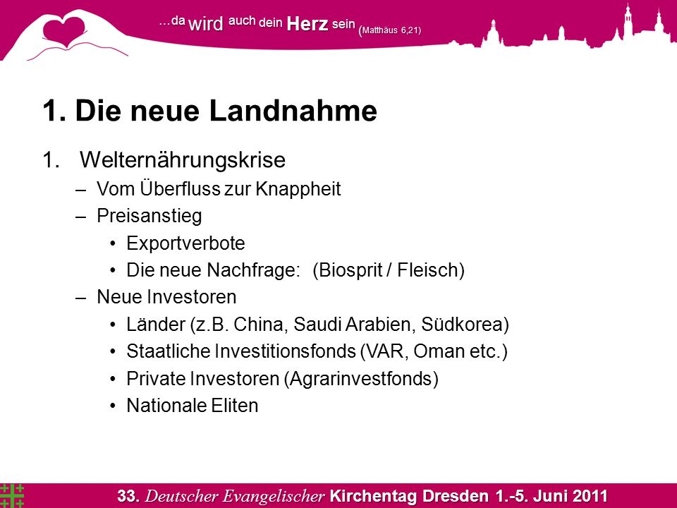 33. Deutscher Evangelischer Kirchentag Dresden 1.-5. Juni 2011 …da wird auch dein Herz sein ( Matthäus 6,21) 1. Die neue Landnahme 1.Welternährungskri