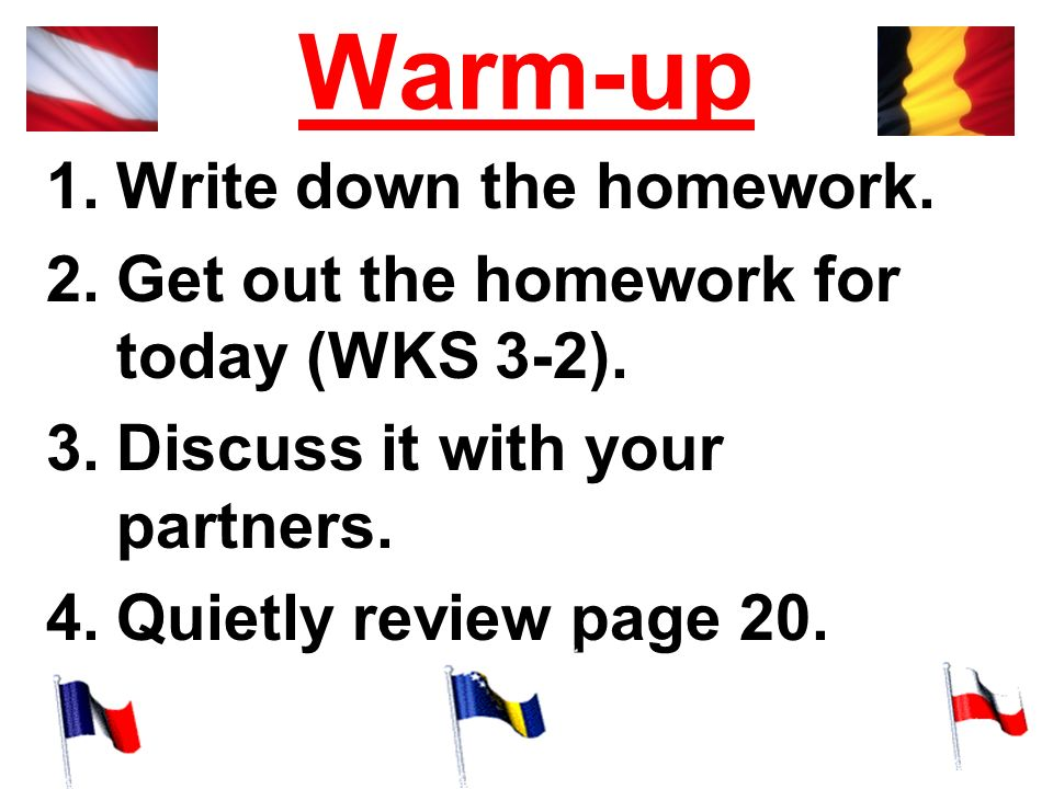 Warm-up 1.Write down the homework. 2.Get out the homework for today (WKS 3-2). 3.Discuss it with your partners. 4.Quietly review page 20.