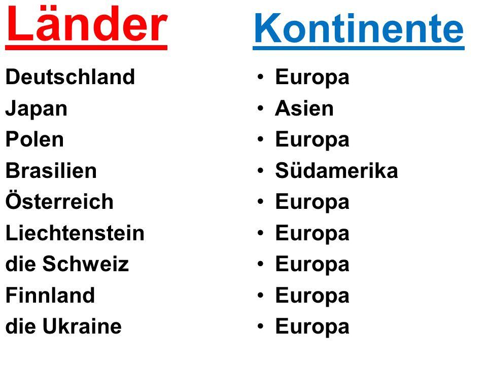 Länder Deutschland Japan Polen Brasilien Österreich Liechtenstein die Schweiz Finnland die Ukraine Europa Asien Europa Südamerika Europa Kontinente