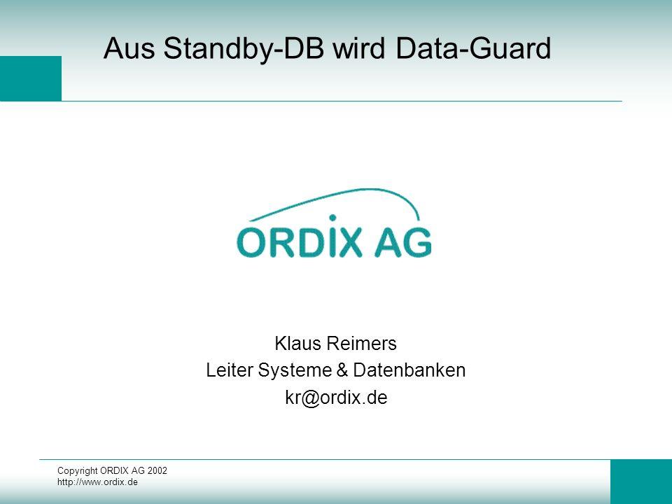 Copyright ORDIX AG 2002 http://www.ordix.de Installation 9.0 LGWR Übertragung init.ora (Produktions-DB) –Synchrone Übertragung auf Standby RedoLogs LOG_ARCHIVE_DEST_n = 'SERVICE= LGWR SYNC' –Asynchrone Übertragung auf Standby RedoLogs LOG_ARCHIVE_DEST_n = 'SERVICE= LGWR ASYNC=2048'
