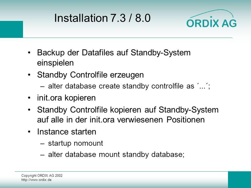 Copyright ORDIX AG 2002 http://www.ordix.de Installation 7.3 / 8.0 Backup der Datafiles auf Standby-System einspielen Standby Controlfile erzeugen –al