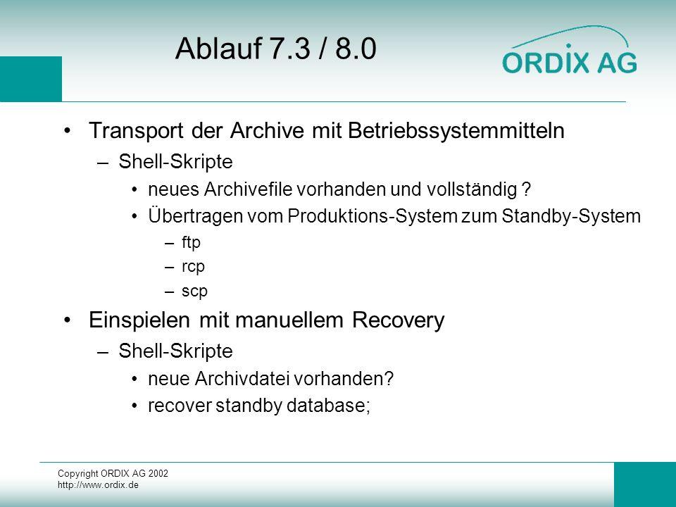 Copyright ORDIX AG 2002 http://www.ordix.de Ablauf 7.3 / 8.0 Transport der Archive mit Betriebssystemmitteln –Shell-Skripte neues Archivefile vorhanden und vollständig .
