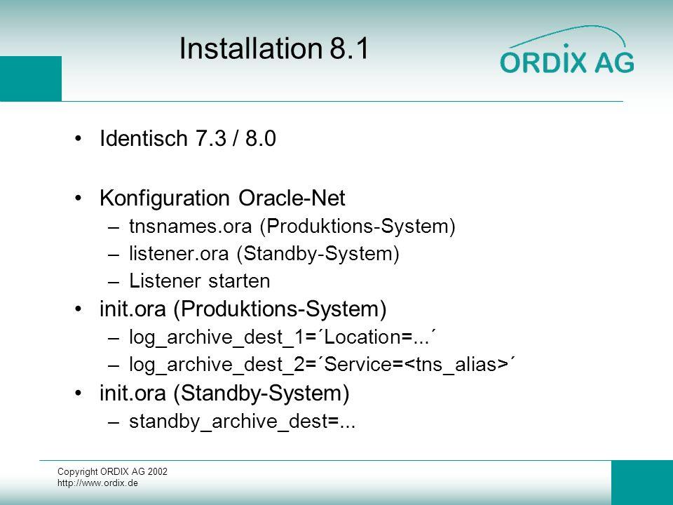 Copyright ORDIX AG 2002 http://www.ordix.de Installation 8.1 Identisch 7.3 / 8.0 Konfiguration Oracle-Net –tnsnames.ora (Produktions-System) –listener.ora (Standby-System) –Listener starten init.ora (Produktions-System) –log_archive_dest_1=´Location=...´ –log_archive_dest_2=´Service= ´ init.ora (Standby-System) –standby_archive_dest=...