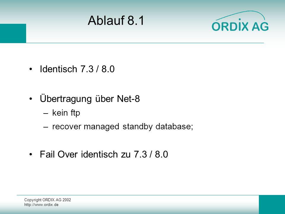 Copyright ORDIX AG 2002 http://www.ordix.de Ablauf 8.1 Identisch 7.3 / 8.0 Übertragung über Net-8 –kein ftp –recover managed standby database; Fail Ov