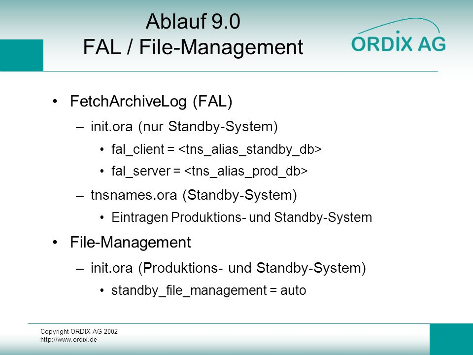 Copyright ORDIX AG Ablauf 9.0 FAL / File-Management FetchArchiveLog (FAL) –init.ora (nur Standby-System) fal_client = fal_server = –tnsnames.ora (Standby-System) Eintragen Produktions- und Standby-System File-Management –init.ora (Produktions- und Standby-System) standby_file_management = auto