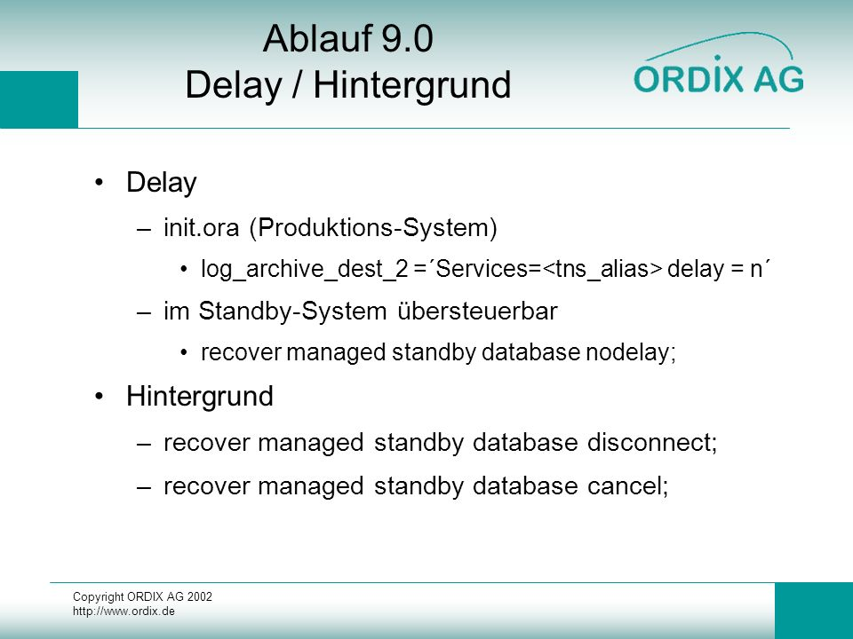 Copyright ORDIX AG 2002 http://www.ordix.de Ablauf 9.0 Delay / Hintergrund Delay –init.ora (Produktions-System) log_archive_dest_2 =´Services= delay = n´ –im Standby-System übersteuerbar recover managed standby database nodelay; Hintergrund –recover managed standby database disconnect; –recover managed standby database cancel;