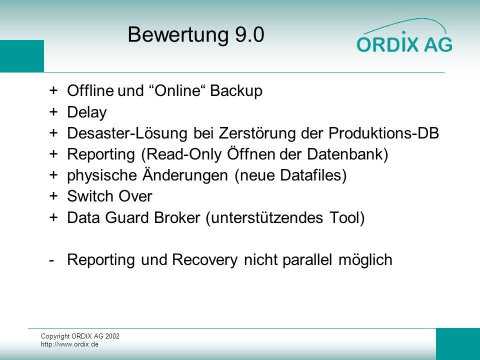 Copyright ORDIX AG 2002 http://www.ordix.de Bewertung 9.0 +Offline und Online Backup +Delay +Desaster-Lösung bei Zerstörung der Produktions-DB +Reporting (Read-Only Öffnen der Datenbank) +physische Änderungen (neue Datafiles) +Switch Over +Data Guard Broker (unterstützendes Tool) -Reporting und Recovery nicht parallel möglich