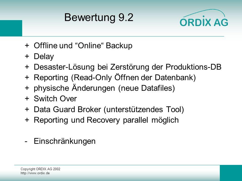 Copyright ORDIX AG 2002 http://www.ordix.de Bewertung 9.2 +Offline und Online Backup +Delay +Desaster-Lösung bei Zerstörung der Produktions-DB +Reporting (Read-Only Öffnen der Datenbank) +physische Änderungen (neue Datafiles) +Switch Over +Data Guard Broker (unterstützendes Tool) +Reporting und Recovery parallel möglich -Einschränkungen
