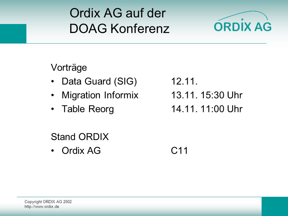 Copyright ORDIX AG 2002 http://www.ordix.de Ordix AG auf der DOAG Konferenz Vorträge Data Guard (SIG)12.11. Migration Informix13.11. 15:30 Uhr Table R