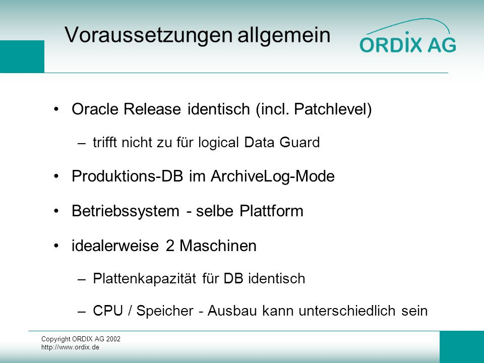 Copyright ORDIX AG 2002 http://www.ordix.de Logical Data-Guard Installation Standby-System I Kopieren aller Datafiles vom Produktions-System –ohne Tempfiles Backup Controlfile vom Produktions-System Merken aktuelle Checkpoint_Change_Number –select checkpoint_change# from v$database; Log Switch auf Produktions-System Kopieren eben geswitchte Log-Datei evtl.