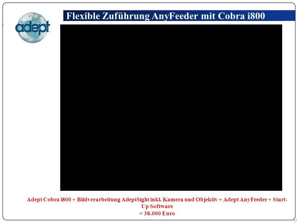 17 Flexible Zuführung AnyFeeder mit Cobra i800 Adept Cobra i800 + Bildverarbeitung AdeptSight inkl. Kamera und Objektiv + Adept AnyFeeder + Start- Up