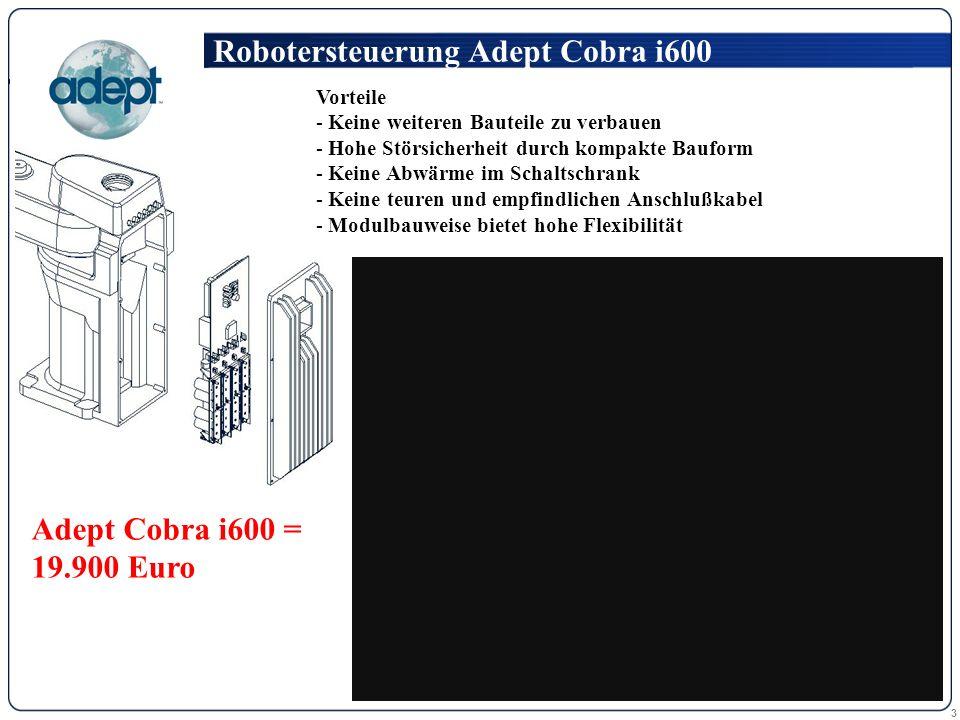 3 Robotersteuerung Adept Cobra i600 Vorteile - Keine weiteren Bauteile zu verbauen - Hohe Störsicherheit durch kompakte Bauform - Keine Abwärme im Schaltschrank - Keine teuren und empfindlichen Anschlußkabel - Modulbauweise bietet hohe Flexibilität Adept Cobra i600 = 19.900 Euro