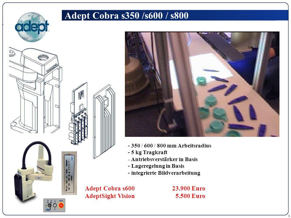 6 - 350 / 600 / 800 mm Arbeitsradius - 5 kg Tragkraft - Antriebsverstärker in Basis - Lageregelung in Basis - integrierte Bildverarbeitung Adept Cobra s350 /s600 / s800 Adept Cobra s600 23.900 Euro AdeptSight Vision 5.500 Euro