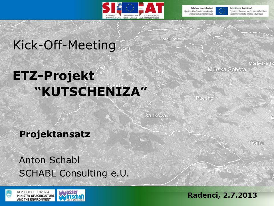 "Radenci, 2.7.2013 Kick-Off-Meeting ETZ-Projekt ""KUTSCHENIZA"" Projektansatz Anton Schabl SCHABL Consulting e.U."