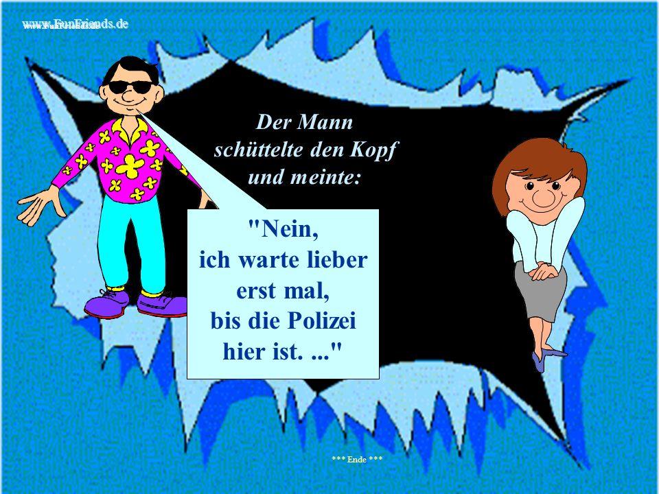 www.FunFriends.de Der Mann schüttelte den Kopf und meinte: *** Ende *** Nein, ich warte lieber erst mal, bis die Polizei hier ist.... www.FunFriends.de