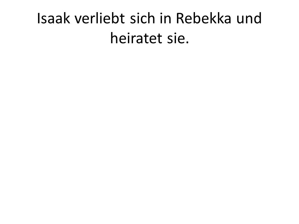 Isaak verliebt sich in Rebekka und heiratet sie.