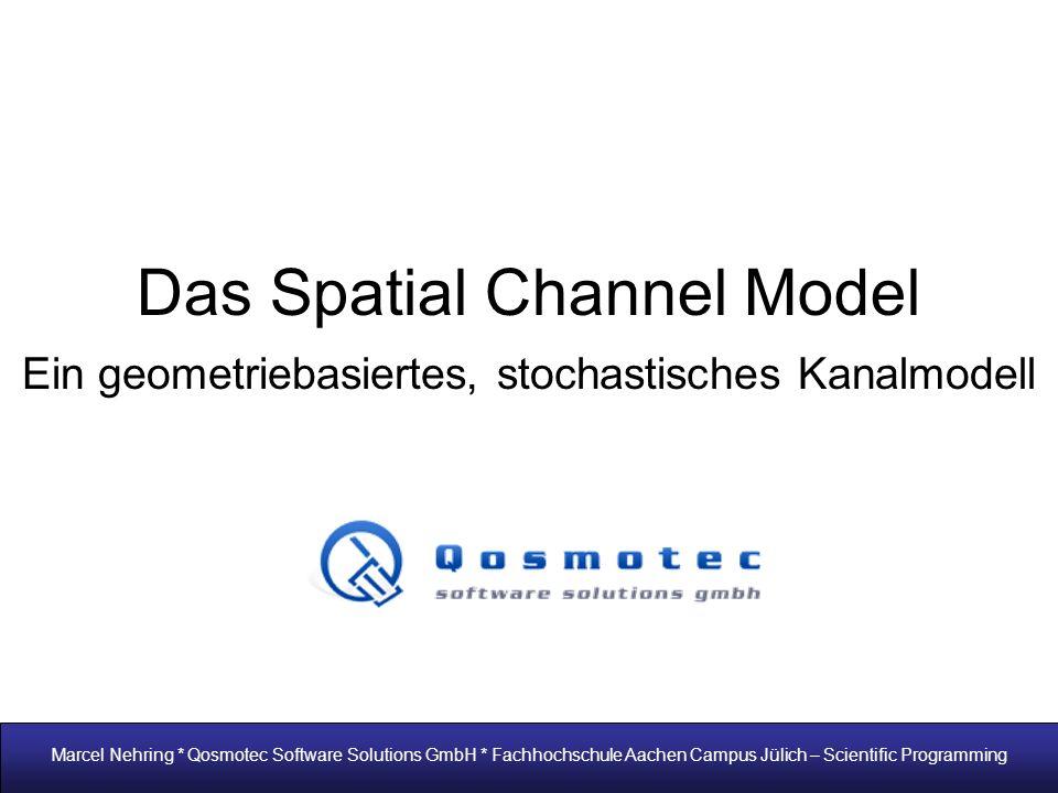 Das Spatial Channel Model Ein geometriebasiertes, stochastisches Kanalmodell Marcel Nehring * Qosmotec Software Solutions GmbH * Fachhochschule Aachen Campus Jülich – Scientific Programming