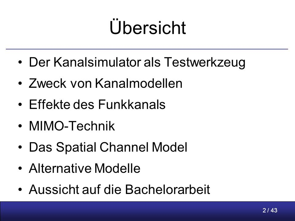 2 / 43 Übersicht Der Kanalsimulator als Testwerkzeug Zweck von Kanalmodellen Effekte des Funkkanals MIMO-Technik Das Spatial Channel Model Alternative Modelle Aussicht auf die Bachelorarbeit