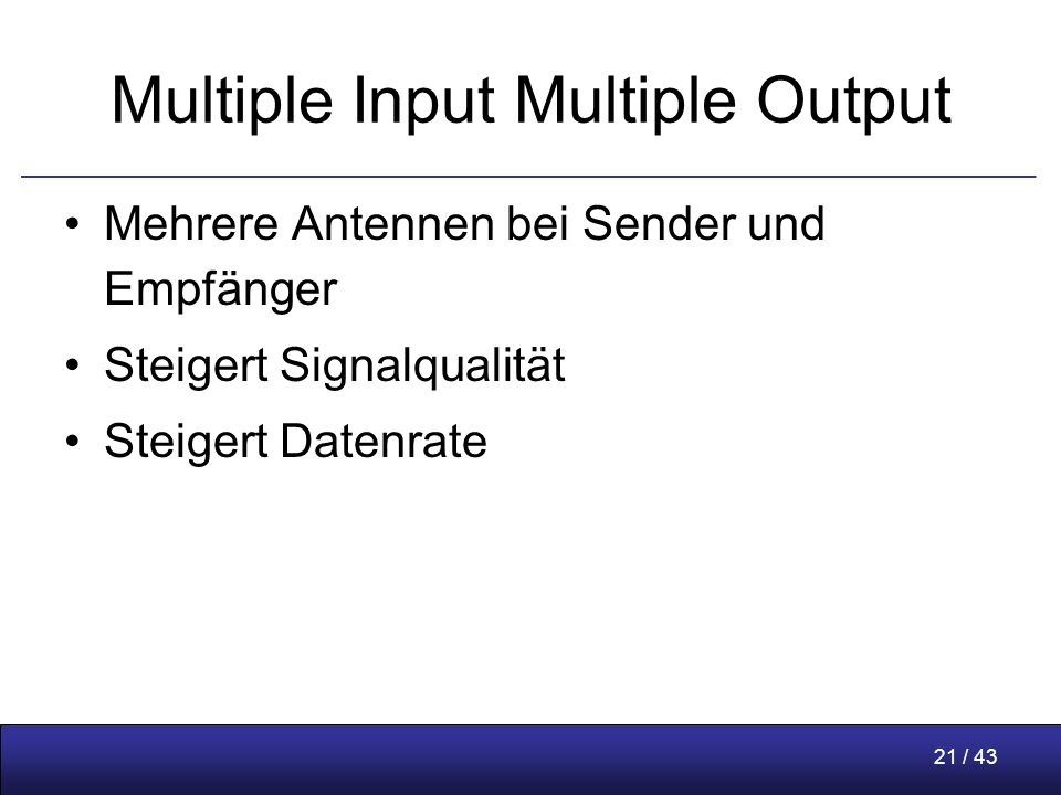21 / 43 Multiple Input Multiple Output Mehrere Antennen bei Sender und Empfänger Steigert Signalqualität Steigert Datenrate