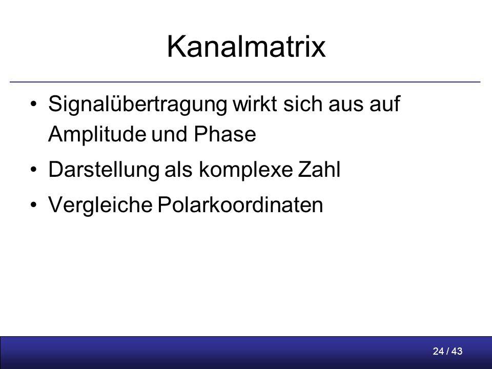 24 / 43 Kanalmatrix Signalübertragung wirkt sich aus auf Amplitude und Phase Darstellung als komplexe Zahl Vergleiche Polarkoordinaten
