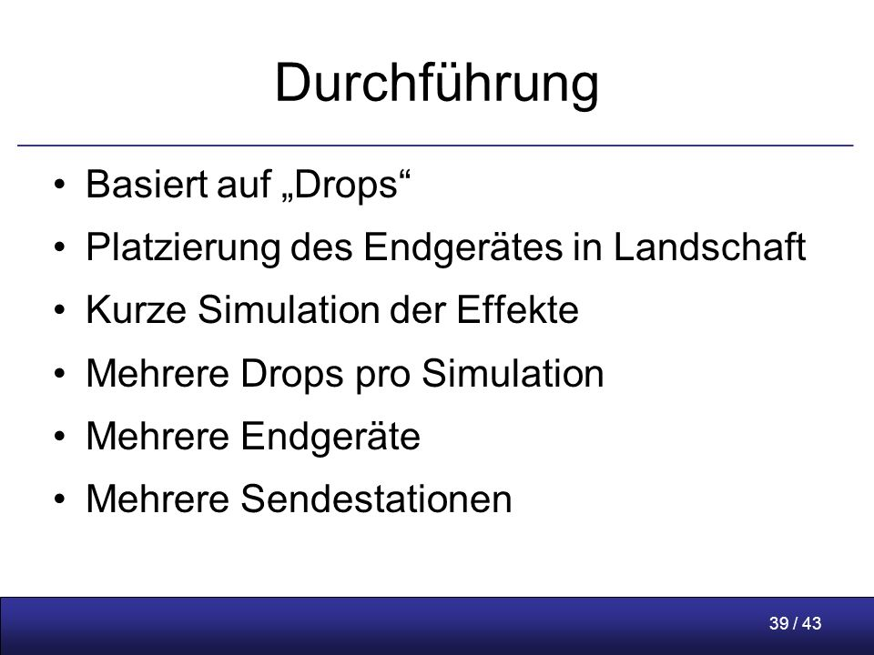 """39 / 43 Durchführung Basiert auf """"Drops Platzierung des Endgerätes in Landschaft Kurze Simulation der Effekte Mehrere Drops pro Simulation Mehrere Endgeräte Mehrere Sendestationen"""