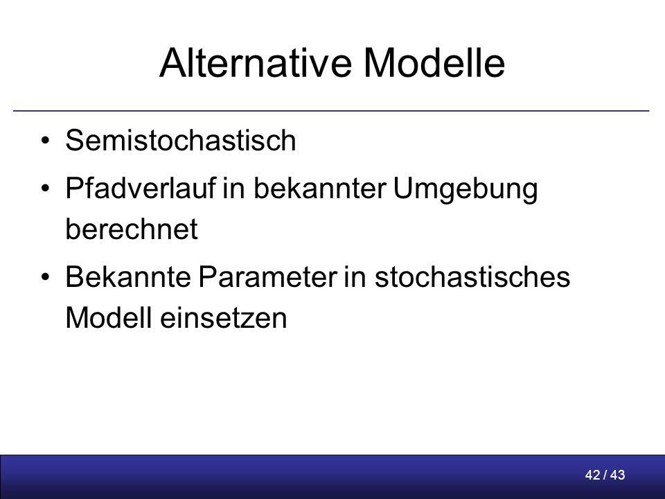 42 / 43 Alternative Modelle Semistochastisch Pfadverlauf in bekannter Umgebung berechnet Bekannte Parameter in stochastisches Modell einsetzen