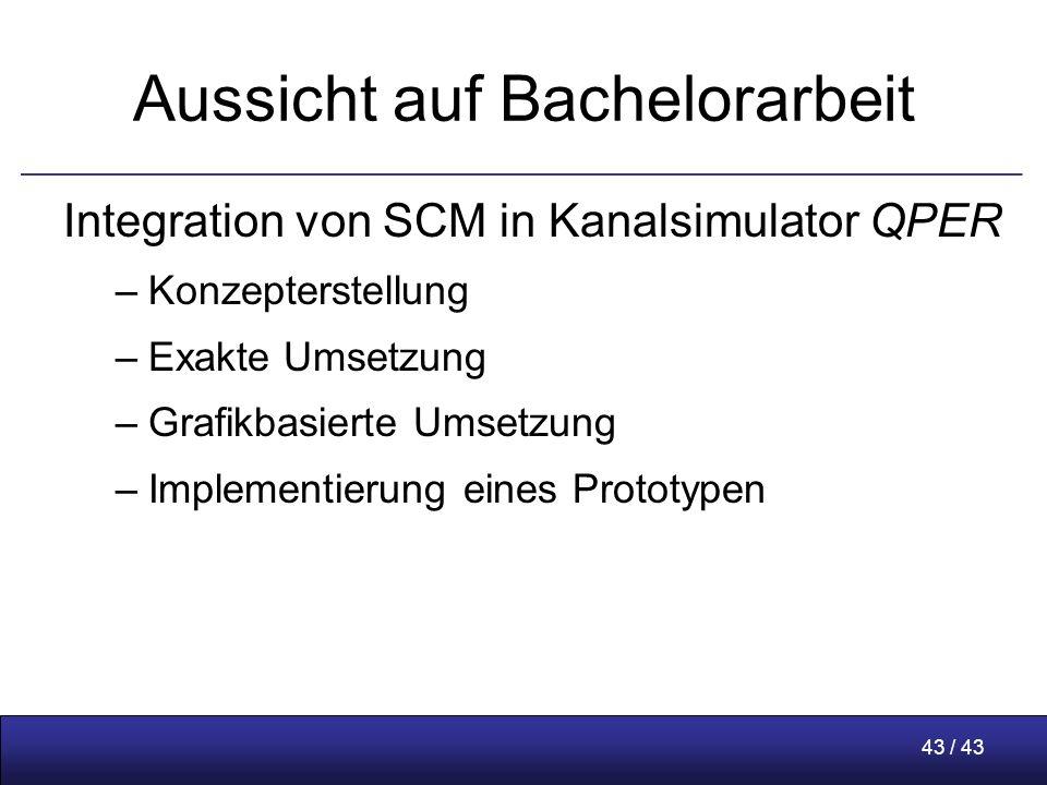 43 / 43 Aussicht auf Bachelorarbeit Integration von SCM in Kanalsimulator QPER –Konzepterstellung –Exakte Umsetzung –Grafikbasierte Umsetzung –Implementierung eines Prototypen
