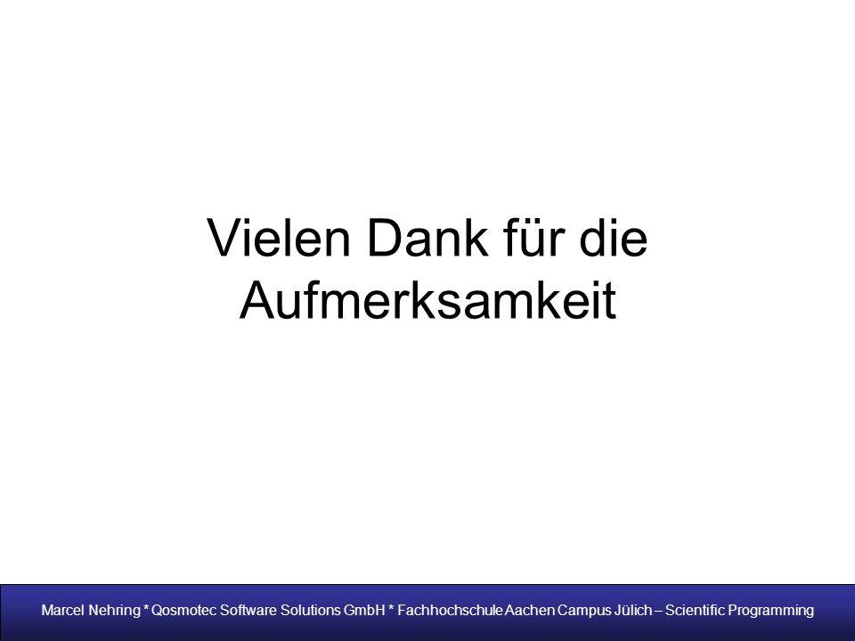 Vielen Dank für die Aufmerksamkeit Marcel Nehring * Qosmotec Software Solutions GmbH * Fachhochschule Aachen Campus Jülich – Scientific Programming