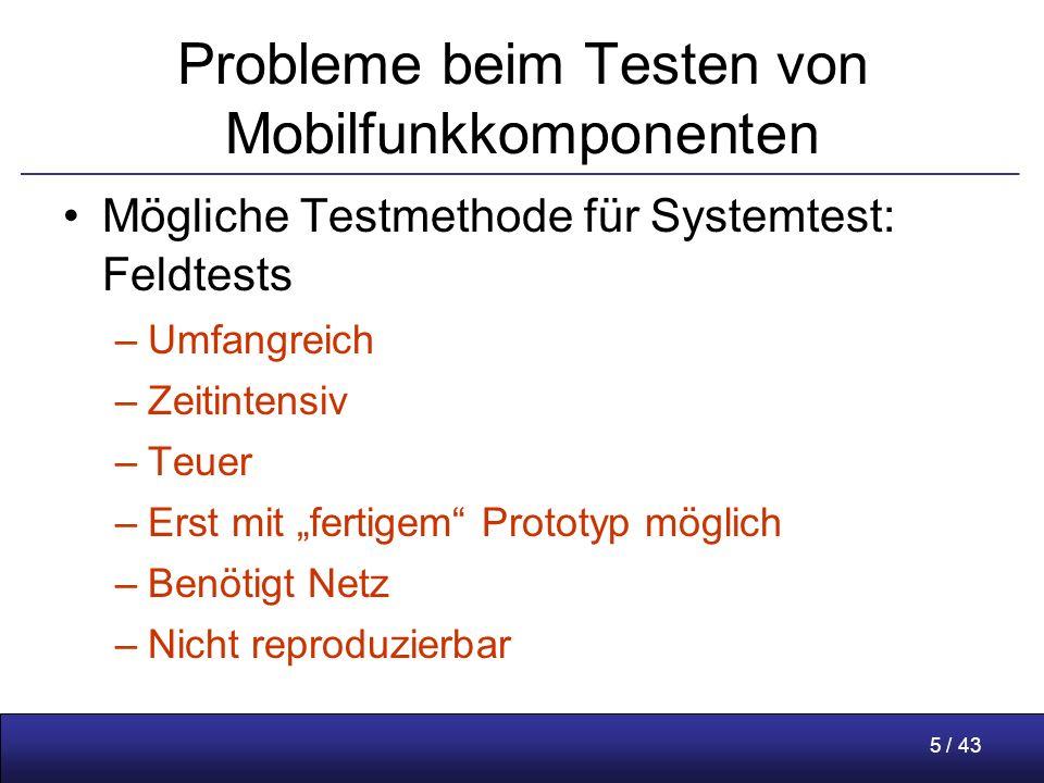 """5 / 43 Probleme beim Testen von Mobilfunkkomponenten Mögliche Testmethode für Systemtest: Feldtests –Umfangreich –Zeitintensiv –Teuer –Erst mit """"fertigem Prototyp möglich –Benötigt Netz –Nicht reproduzierbar"""