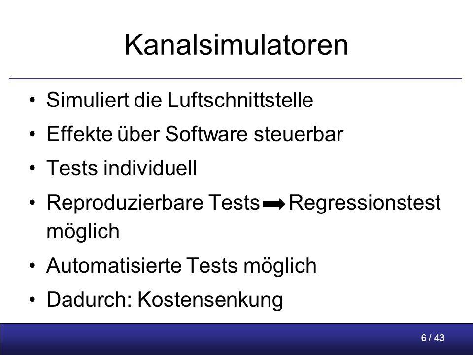 6 / 43 Kanalsimulatoren Simuliert die Luftschnittstelle Effekte über Software steuerbar Tests individuell Reproduzierbare Tests Regressionstest möglich Automatisierte Tests möglich Dadurch: Kostensenkung