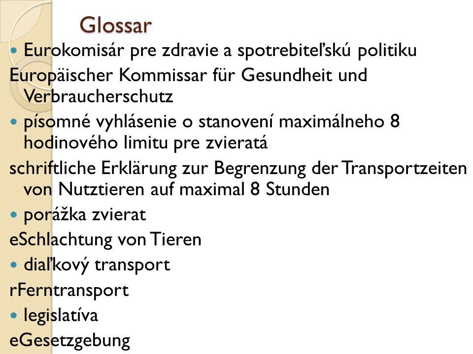 Glossar Eurokomisár pre zdravie a spotrebiteľskú politiku Europäischer Kommissar für Gesundheit und Verbraucherschutz písomné vyhlásenie o stanovení maximálneho 8 hodinového limitu pre zvieratá schriftliche Erklärung zur Begrenzung der Transportzeiten von Nutztieren auf maximal 8 Stunden porážka zvierat eSchlachtung von Tieren diaľkový transport rFerntransport legislatíva eGesetzgebung