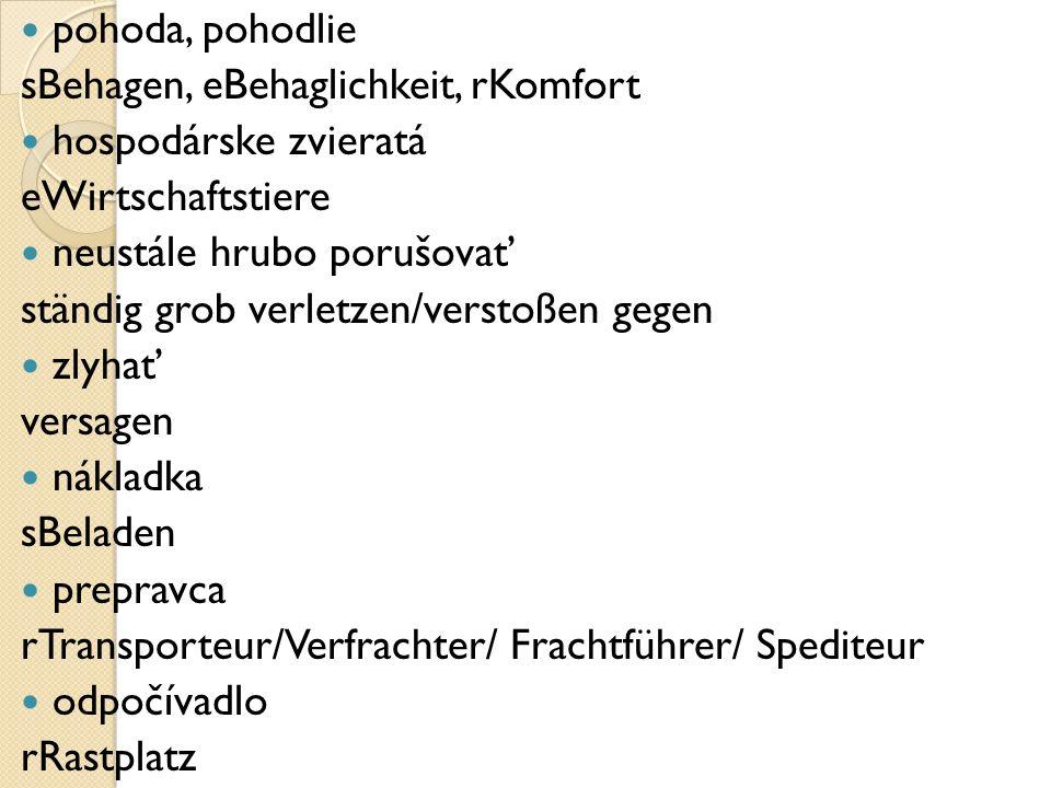 pohoda, pohodlie sBehagen, eBehaglichkeit, rKomfort hospodárske zvieratá eWirtschaftstiere neustále hrubo porušovať ständig grob verletzen/verstoßen gegen zlyhať versagen nákladka sBeladen prepravca rTransporteur/Verfrachter/ Frachtführer/ Spediteur odpočívadlo rRastplatz
