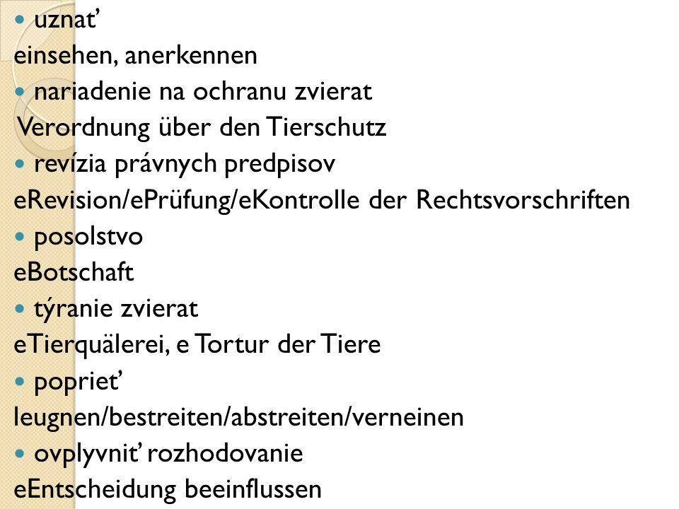 uznať einsehen, anerkennen nariadenie na ochranu zvierat Verordnung über den Tierschutz revízia právnych predpisov eRevision/ePrüfung/eKontrolle der Rechtsvorschriften posolstvo eBotschaft týranie zvierat eTierquälerei, e Tortur der Tiere poprieť leugnen/bestreiten/abstreiten/verneinen ovplyvniť rozhodovanie eEntscheidung beeinflussen