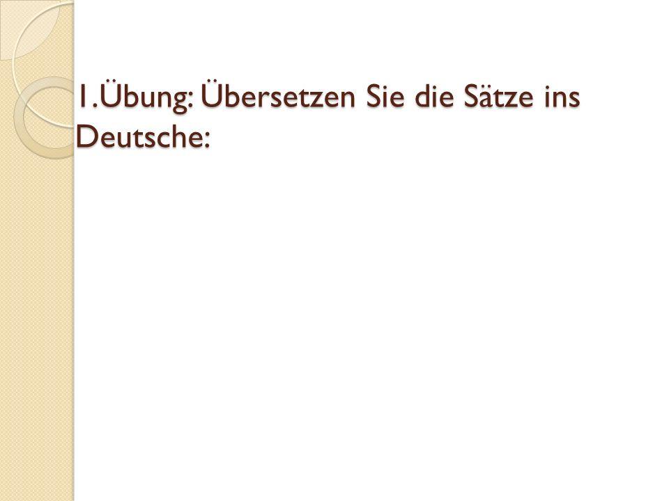 1.Übung: Übersetzen Sie die Sätze ins Deutsche: