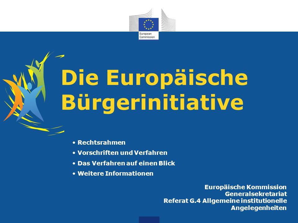 Die Europäische Bürgerinitiative Europäische Kommission Generalsekretariat Referat G.4 Allgemeine institutionelle Angelegenheiten Rechtsrahmen Vorschriften und Verfahren Das Verfahren auf einen Blick Weitere Informationen
