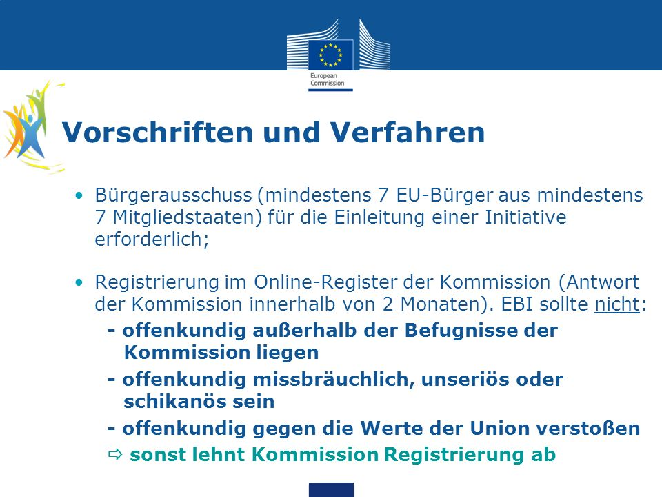 Vorschriften und Verfahren Bürgerausschuss (mindestens 7 EU-Bürger aus mindestens 7 Mitgliedstaaten) für die Einleitung einer Initiative erforderlich; Registrierung im Online-Register der Kommission (Antwort der Kommission innerhalb von 2 Monaten).