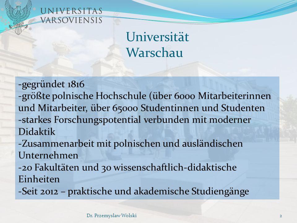 Universität Warschau -gegründet 1816 -größte polnische Hochschule (über 6000 Mitarbeiterinnen und Mitarbeiter, über 65000 Studentinnen und Studenten -starkes Forschungspotential verbunden mit moderner Didaktik -Zusammenarbeit mit polnischen und ausländischen Unternehmen -20 Fakultäten und 30 wissenschaftlich-didaktische Einheiten -Seit 2012 – praktische und akademische Studiengänge 2Dr.