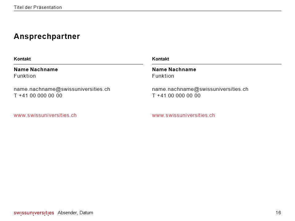 Ansprechpartner Titel der Präsentation 16 Absender, Datum Name Nachname Funktion name.nachname@swissuniversities.ch T +41 00 000 00 00 www.swissuniversities.ch Kontakt Name Nachname Funktion name.nachname@swissuniversities.ch T +41 00 000 00 00 www.swissuniversities.ch Kontakt