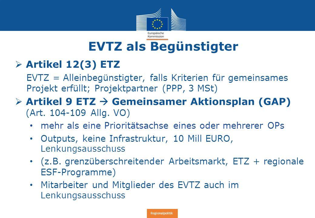 Regionalpolitik EVTZ als Begünstigter  Artikel 12(3) ETZ EVTZ = Alleinbegünstigter, falls Kriterien für gemeinsames Projekt erfüllt; Projektpartner (PPP, 3 MSt)  Artikel 9 ETZ  Gemeinsamer Aktionsplan (GAP) (Art.